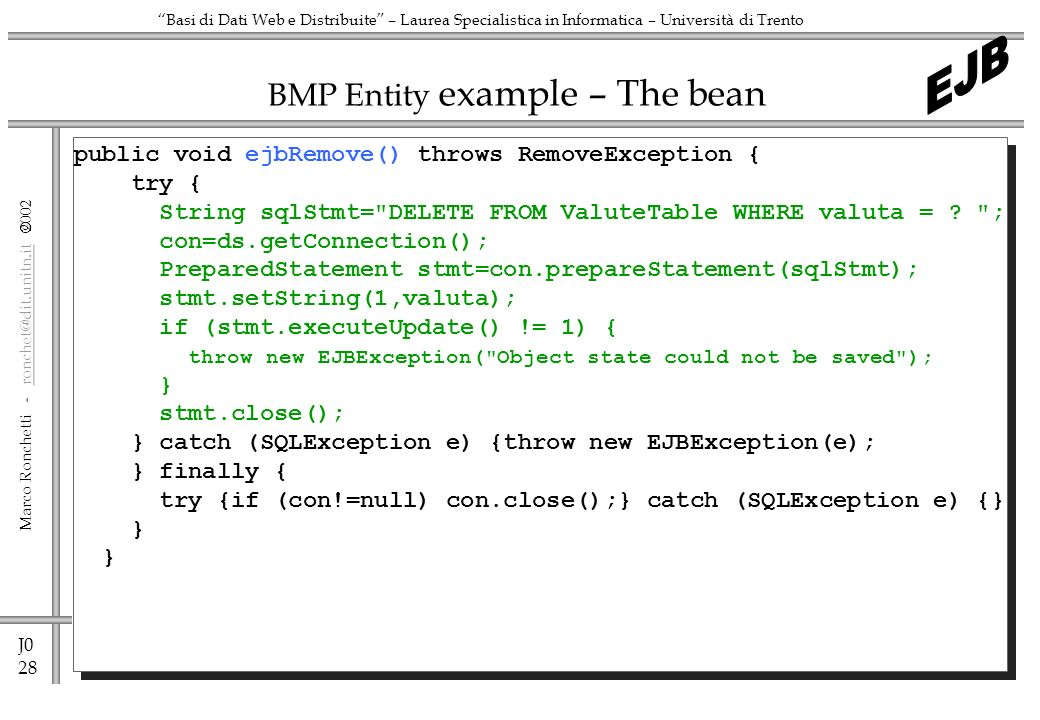 J0 28 Marco Ronchetti -  Basi di Dati Web e Distribuite – Laurea Specialistica in Informatica – Università di Trento BMP Entity example – The bean public void ejbRemove() throws RemoveException { try { String sqlStmt= DELETE FROM ValuteTable WHERE valuta = .