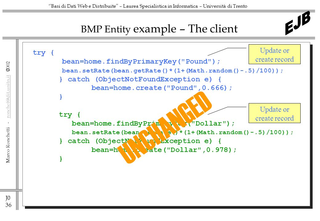J0 36 Marco Ronchetti -  Basi di Dati Web e Distribuite – Laurea Specialistica in Informatica – Università di Trento BMP Entity example – The client try { bean=home.findByPrimaryKey( Pound ); bean.setRate(bean.getRate()*(1+(Math.random()-.5)/100)); } catch (ObjectNotFoundException e) { bean=home.create( Pound ,0.666); } try { bean=home.findByPrimaryKey( Dollar ); bean.setRate(bean.getRate()*(1+(Math.random()-.5)/100)); } catch (ObjectNotFoundException e) { bean=home.create( Dollar ,0.978); } Update or create record UNCHANGED