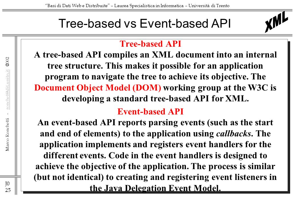 J0 25 Marco Ronchetti - ronchet@dit.unitn.it ronchet@dit.unitn.it Basi di Dati Web e Distribuite – Laurea Specialistica in Informatica – Università di Trento Tree-based API A tree-based API compiles an XML document into an internal tree structure.