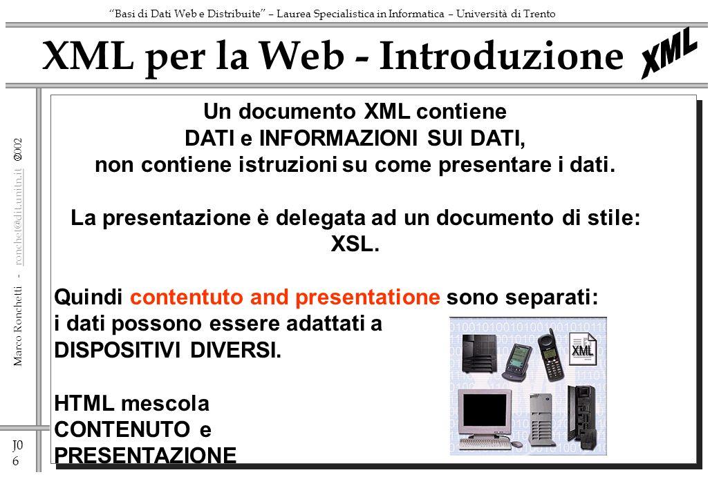 J0 6 Marco Ronchetti - ronchet@dit.unitn.it ronchet@dit.unitn.it Basi di Dati Web e Distribuite – Laurea Specialistica in Informatica – Università di Trento XML per la Web - Introduzione Un documento XML contiene DATI e INFORMAZIONI SUI DATI, non contiene istruzioni su come presentare i dati.