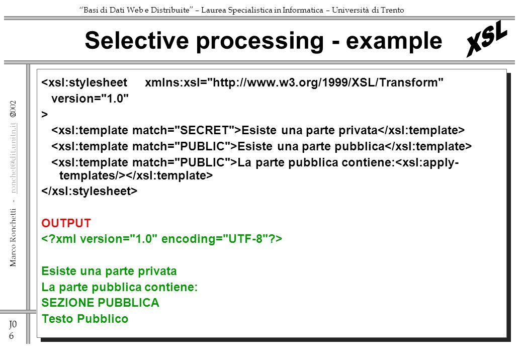 J0 6 Marco Ronchetti - ronchet@dit.unitn.it ronchet@dit.unitn.it Basi di Dati Web e Distribuite – Laurea Specialistica in Informatica – Università di Trento <xsl:stylesheet xmlns:xsl= http://www.w3.org/1999/XSL/Transform version= 1.0 > Esiste una parte privata Esiste una parte pubblica La parte pubblica contiene: OUTPUT Esiste una parte privata La parte pubblica contiene: SEZIONE PUBBLICA Testo Pubblico Selective processing - example