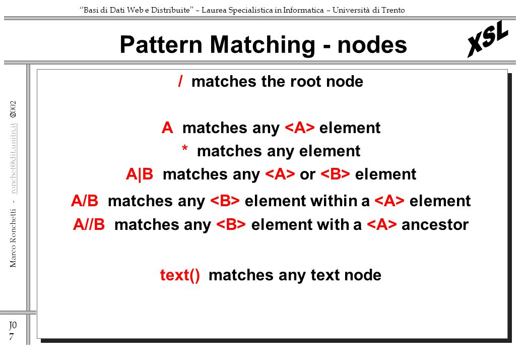 J0 7 Marco Ronchetti - ronchet@dit.unitn.it ronchet@dit.unitn.it Basi di Dati Web e Distribuite – Laurea Specialistica in Informatica – Università di Trento / matches the root node A matches any element * matches any element A|B matches any or element A/B matches any element within a element A//B matches any element with a ancestor text() matches any text node Pattern Matching - nodes