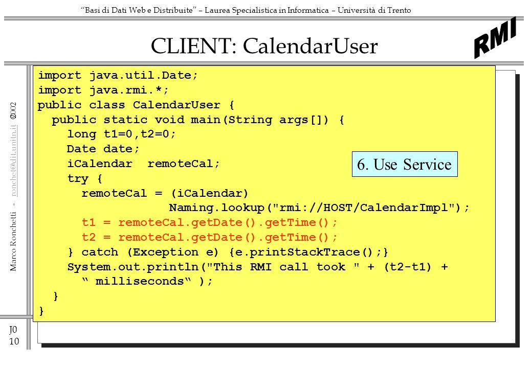 J0 11 Marco Ronchetti - ronchet@dit.unitn.it ronchet@dit.unitn.it Basi di Dati Web e Distribuite – Laurea Specialistica in Informatica – Università di Trento Preparing and executing SERVER C:dir CalendarImpl.java iCalendar.java C:javac CalendarImpl.java C:rmic CalendarImpl C:dir CalendarImpl.java iCalendar.java CalendarImpl.class iCalendar.class CalendarImpl_Stub.class CalendarImpl_Skel.class C:java CalendarImpl CLIENT C:dir CalendarUser.java iCalendar.java C:javac CalendarUser.java C:dir CalendarUser.java iCalendar.java CalendarImpl_Stub.class C:java CalendarUser copy