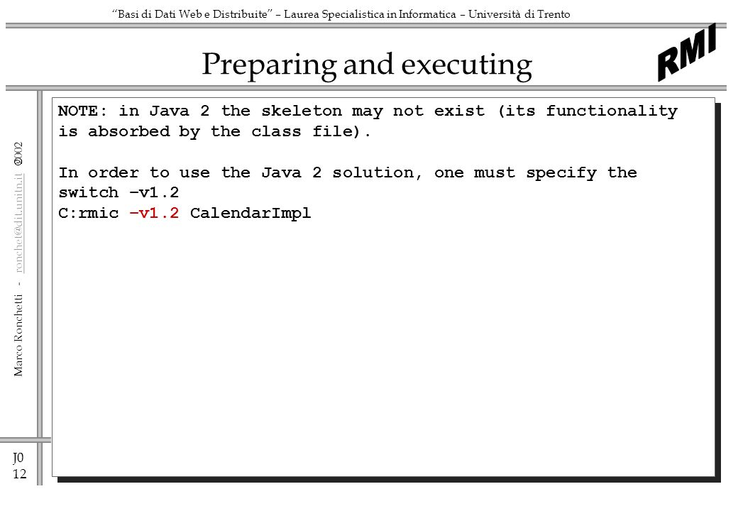 J0 12 Marco Ronchetti -  Basi di Dati Web e Distribuite – Laurea Specialistica in Informatica – Università di Trento Preparing and executing NOTE: in Java 2 the skeleton may not exist (its functionality is absorbed by the class file).