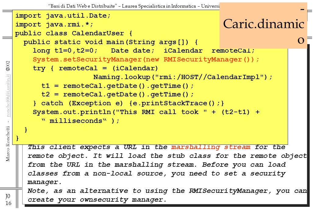 J0 17 Marco Ronchetti - ronchet@dit.unitn.it ronchet@dit.unitn.it Basi di Dati Web e Distribuite – Laurea Specialistica in Informatica – Università di Trento SERVER: CalendarImpl – Caricamento dinamico import java.util.Date; import java.rmi.*; import java.rmi.registry.*; import java.rmi.server.*; public class CalendarImpl extends UnicastRemoteObject implements iCalendar { public CalendarImpl() throws RemoteException {} public Date getDate () throws RemoteException { return new Date(); } public static void main(String args[]) { CalendarImpl cal; System.setSecurityManager(new RMISecurityManager()); System.getProperties().put( java.rmi.server.codebase , http://HOST/java/classes/ ); try { LocateRegistry.createRegistry(1099); cal = new CalendarImpl(); Naming.bind( rmi:///CalendarImpl , cal); System.out.println( Ready for RMI s ); } catch (Exception e) {e.printStackTrace()} } La prima parte resta invariata