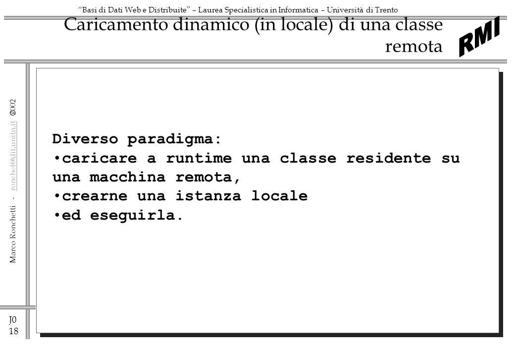 J0 19 Marco Ronchetti - ronchet@dit.unitn.it ronchet@dit.unitn.it Basi di Dati Web e Distribuite – Laurea Specialistica in Informatica – Università di Trento Caricamento dinamico di una classe remota Object 1 Class 2 1.