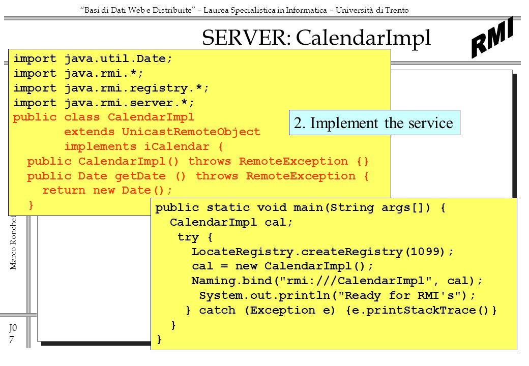 J0 8 Marco Ronchetti - ronchet@dit.unitn.it ronchet@dit.unitn.it Basi di Dati Web e Distribuite – Laurea Specialistica in Informatica – Università di Trento SERVER: CalendarImpl import java.util.Date; import java.rmi.*; import java.rmi.registry.*; import java.rmi.server.*; public class CalendarImpl extends UnicastRemoteObject implements iCalendar { public CalendarImpl() throws RemoteException {} public Date getDate () throws RemoteException { return new Date(); } public static void main(String args[]) { CalendarImpl cal; try { LocateRegistry.createRegistry(1099); cal = new CalendarImpl(); Naming.bind( rmi:///CalendarImpl , cal); System.out.println( Ready for RMI s ); } catch (Exception e) {e.printStackTrace()} } 3.