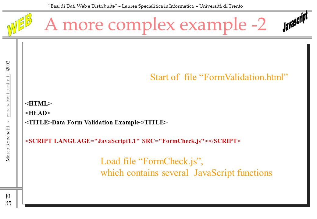 J0 35 Marco Ronchetti - ronchet@dit.unitn.it ronchet@dit.unitn.it Basi di Dati Web e Distribuite – Laurea Specialitica in Informatica – Università di Trento A more complex example -2 Data Form Validation Example Start of file FormValidation.html Load file FormCheck.js, which contains several JavaScript functions