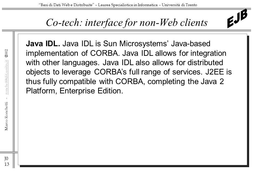 J0 13 Marco Ronchetti - ronchet@dit.unitn.it ronchet@dit.unitn.it Basi di Dati Web e Distribuite – Laurea Specialistica in Informatica – Università di Trento Co-tech: interface for non-Web clients Java IDL.