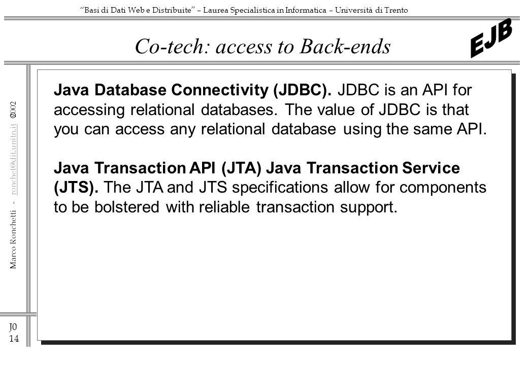 J0 14 Marco Ronchetti - ronchet@dit.unitn.it ronchet@dit.unitn.it Basi di Dati Web e Distribuite – Laurea Specialistica in Informatica – Università di Trento Co-tech: access to Back-ends Java Database Connectivity (JDBC).