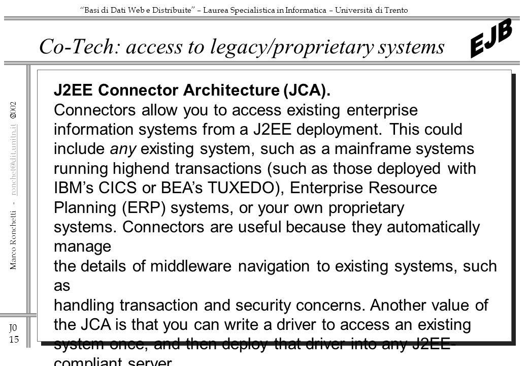 J0 15 Marco Ronchetti - ronchet@dit.unitn.it ronchet@dit.unitn.it Basi di Dati Web e Distribuite – Laurea Specialistica in Informatica – Università di Trento Co-Tech: access to legacy/proprietary systems J2EE Connector Architecture (JCA).