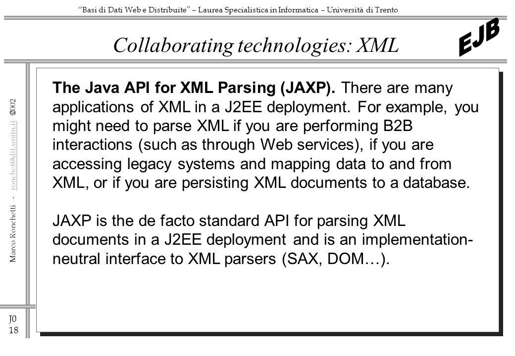 J0 18 Marco Ronchetti - ronchet@dit.unitn.it ronchet@dit.unitn.it Basi di Dati Web e Distribuite – Laurea Specialistica in Informatica – Università di Trento Collaborating technologies: XML The Java API for XML Parsing (JAXP).