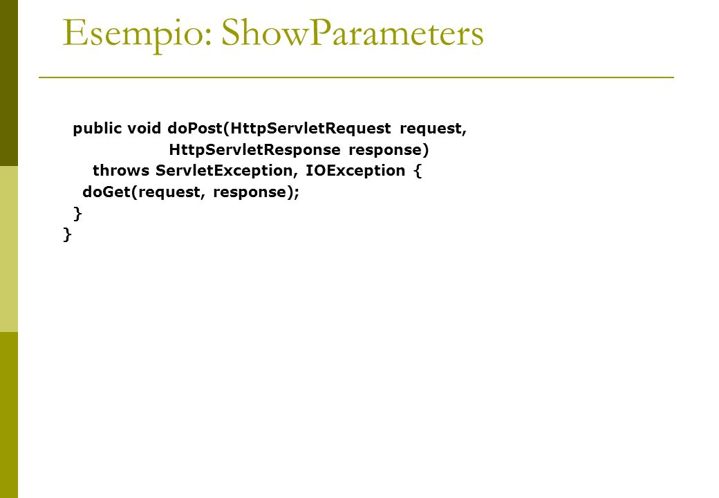 Esempio: ShowParameters public void doPost(HttpServletRequest request, HttpServletResponse response) throws ServletException, IOException { doGet(request, response); }