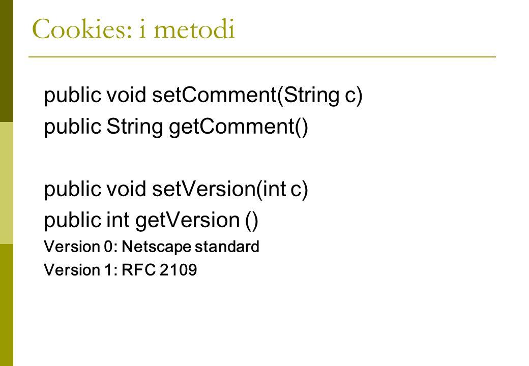 Cookies: i metodi public void setComment(String c) public String getComment() public void setVersion(int c) public int getVersion () Version 0: Netscape standard Version 1: RFC 2109