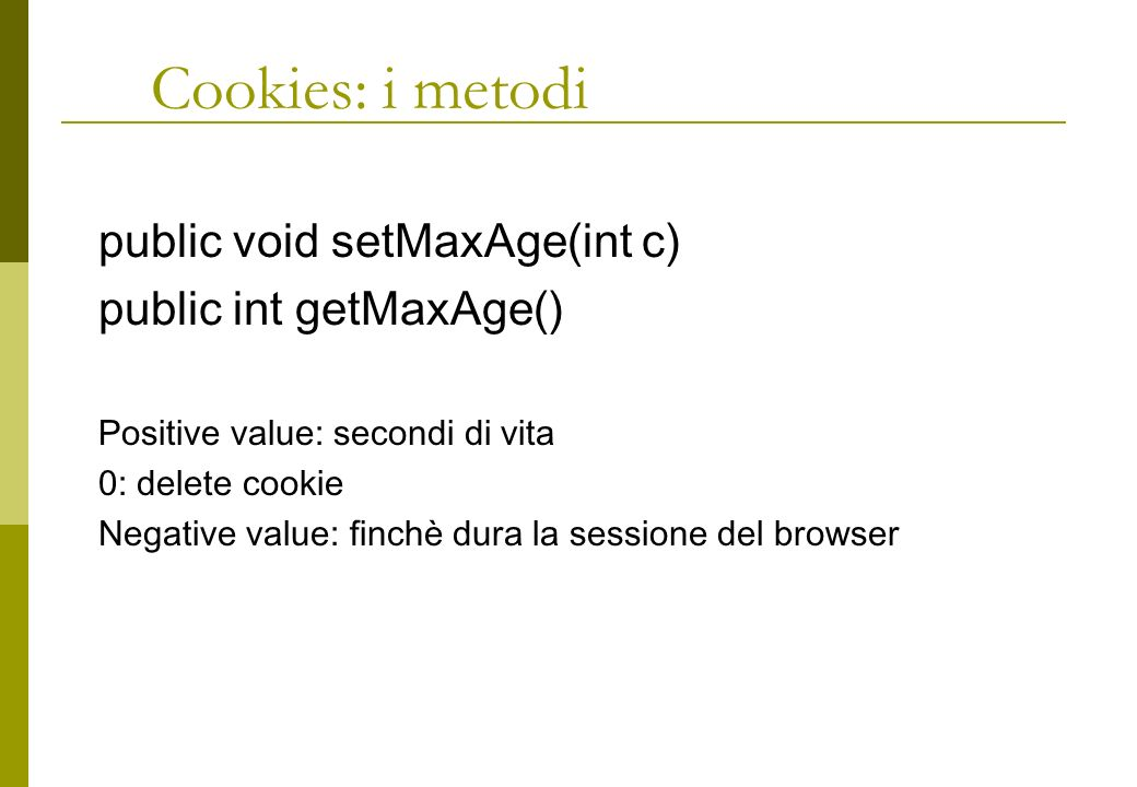 Cookies: i metodi public void setMaxAge(int c) public int getMaxAge() Positive value: secondi di vita 0: delete cookie Negative value: finchè dura la sessione del browser