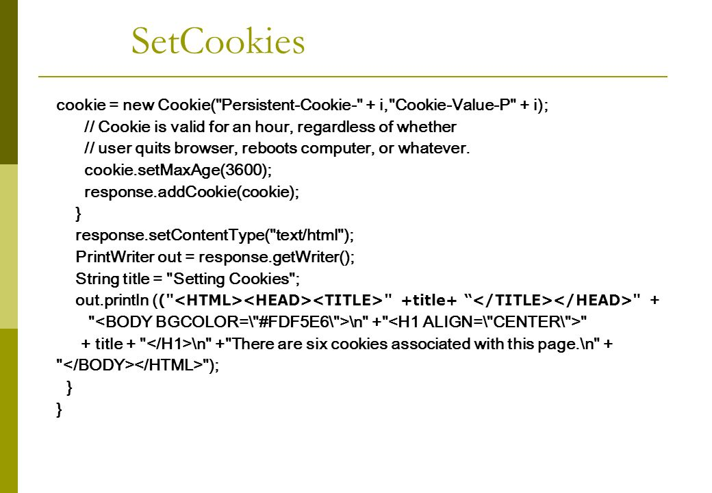 cookie = new Cookie( Persistent-Cookie- + i, Cookie-Value-P + i); // Cookie is valid for an hour, regardless of whether // user quits browser, reboots computer, or whatever.