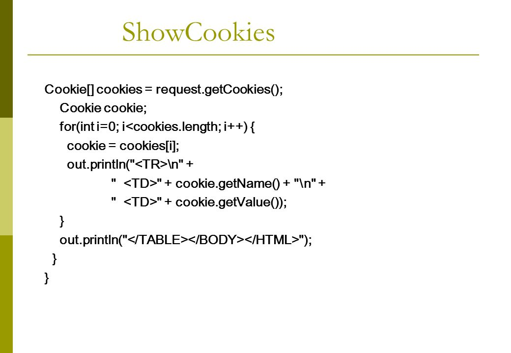 Cookie[] cookies = request.getCookies(); Cookie cookie; for(int i=0; i<cookies.length; i++) { cookie = cookies[i]; out.println( \n + + cookie.getName() + \n + + cookie.getValue()); } out.println( ); } ShowCookies