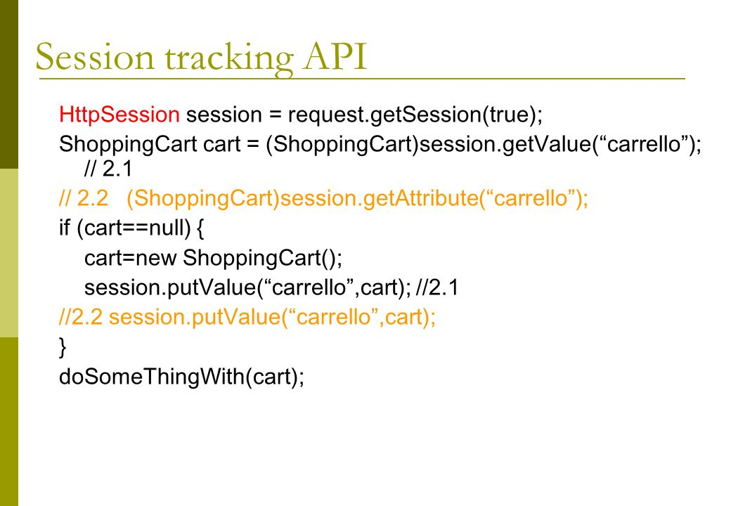 HttpSession session = request.getSession(true); ShoppingCart cart = (ShoppingCart)session.getValue(carrello); // 2.1 // 2.2(ShoppingCart)session.getAttribute(carrello); if (cart==null) { cart=new ShoppingCart(); session.putValue(carrello,cart); //2.1 //2.2 session.putValue(carrello,cart); } doSomeThingWith(cart); Session tracking API
