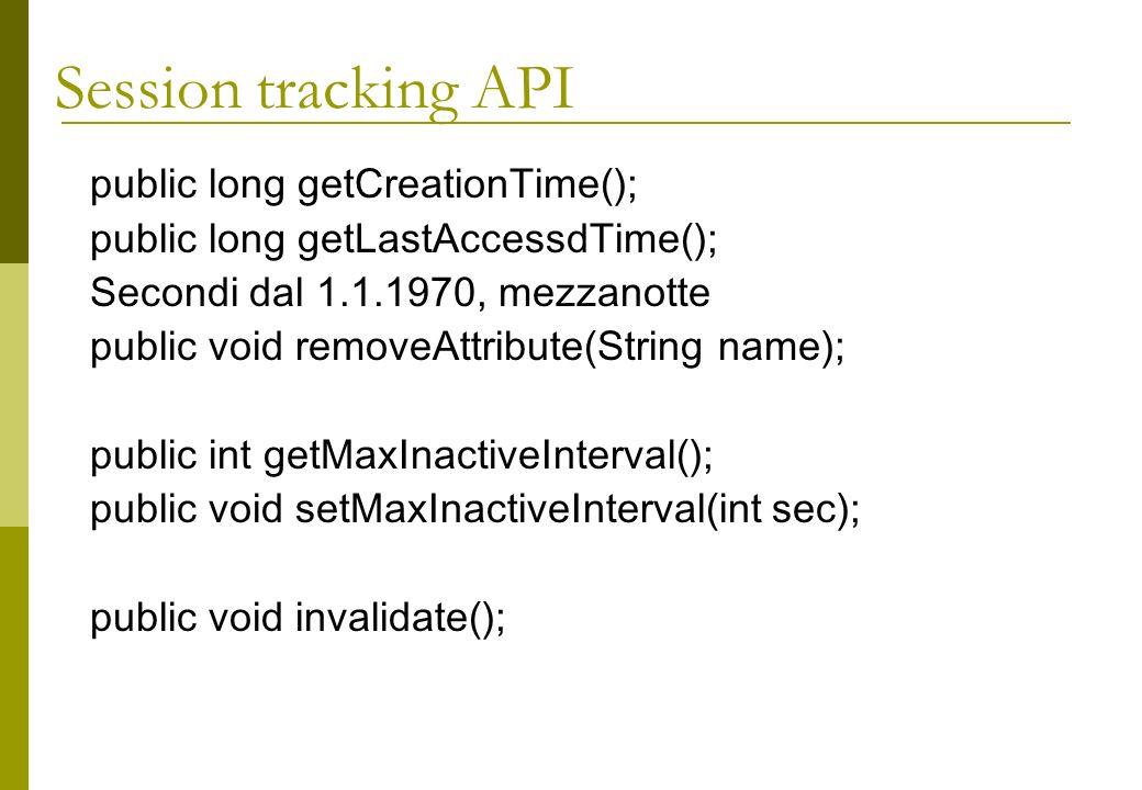 public long getCreationTime(); public long getLastAccessdTime(); Secondi dal 1.1.1970, mezzanotte public void removeAttribute(String name); public int getMaxInactiveInterval(); public void setMaxInactiveInterval(int sec); public void invalidate(); Session tracking API