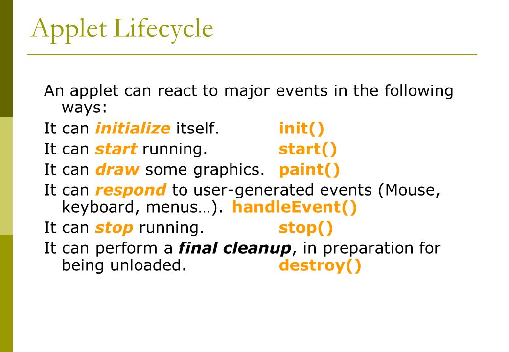 Applet Lifecycle An applet can react to major events in the following ways: It can initialize itself.init() It can start running.