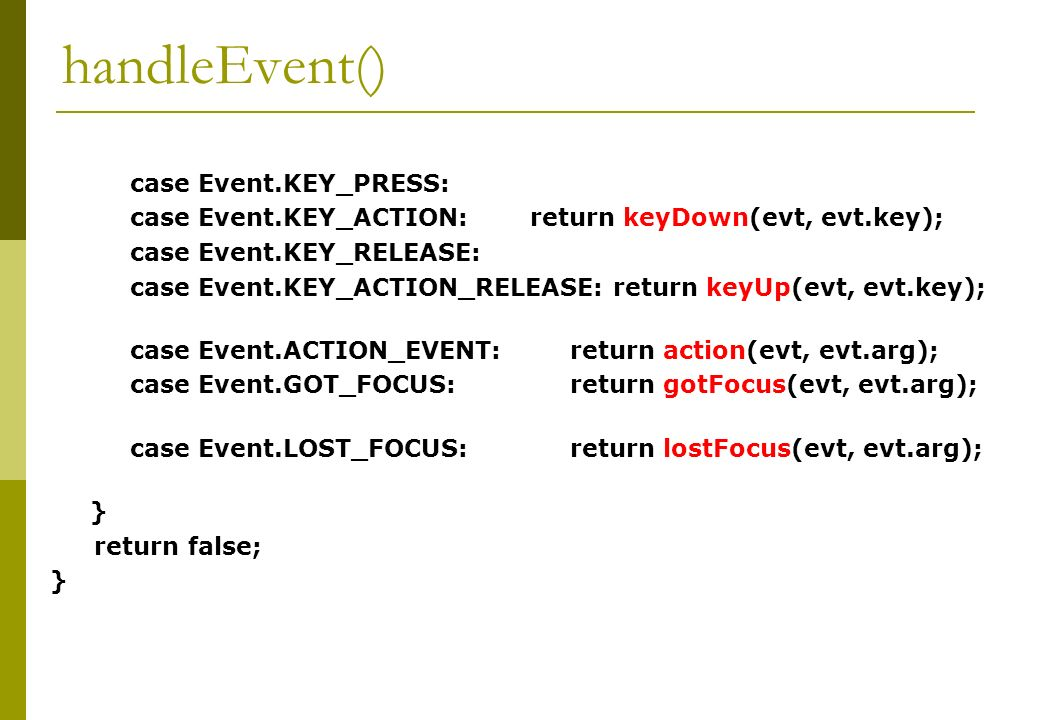 handleEvent() case Event.KEY_PRESS: case Event.KEY_ACTION: return keyDown(evt, evt.key); case Event.KEY_RELEASE: case Event.KEY_ACTION_RELEASE: return keyUp(evt, evt.key); case Event.ACTION_EVENT: return action(evt, evt.arg); case Event.GOT_FOCUS: return gotFocus(evt, evt.arg); case Event.LOST_FOCUS: return lostFocus(evt, evt.arg); } return false; }