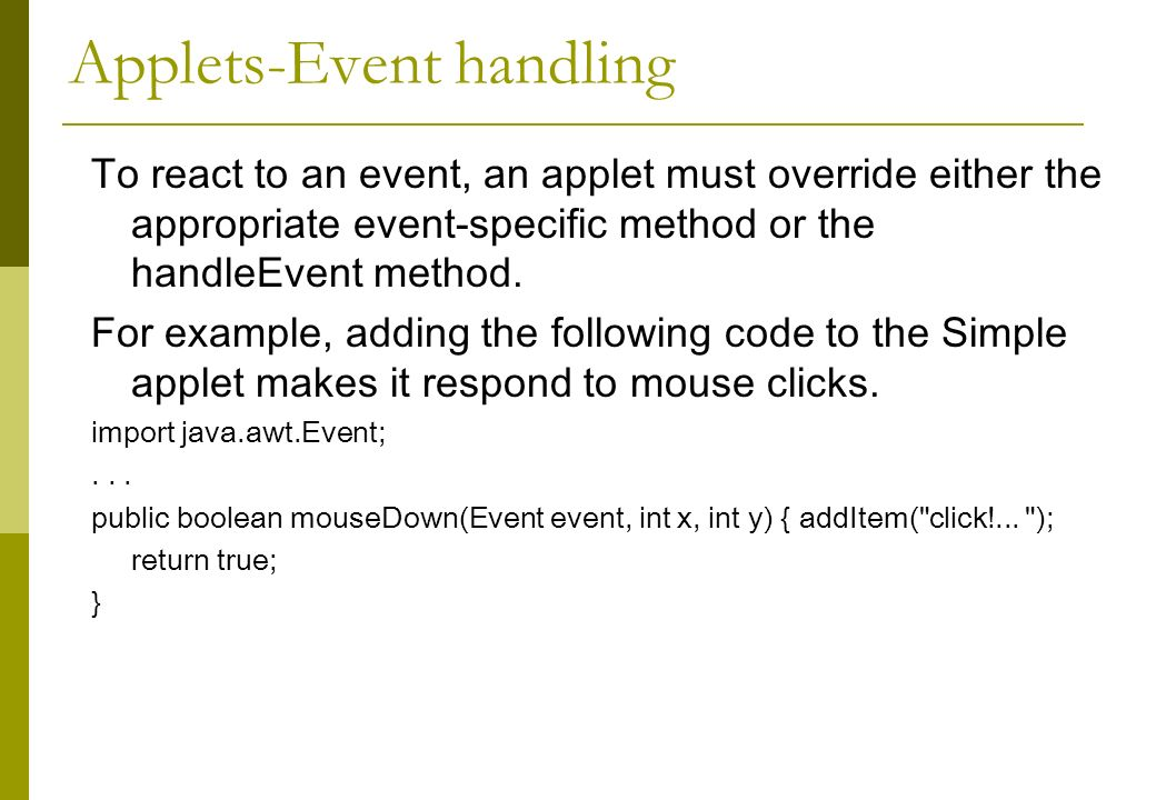 Applets-Event handling To react to an event, an applet must override either the appropriate event-specific method or the handleEvent method.
