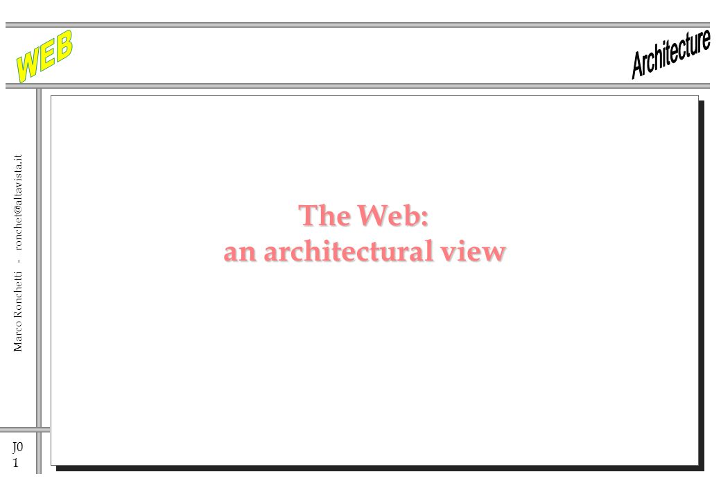 J0 1 Marco Ronchetti - ronchet@altavista.it The Web: an architectural view