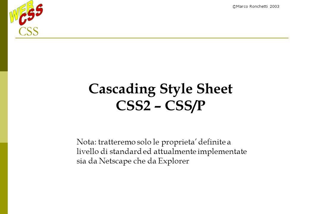 ©Marco Ronchetti 2003 CSS Cascading Style Sheet CSS2 – CSS/P Nota: tratteremo solo le proprieta definite a livello di standard ed attualmente implemen
