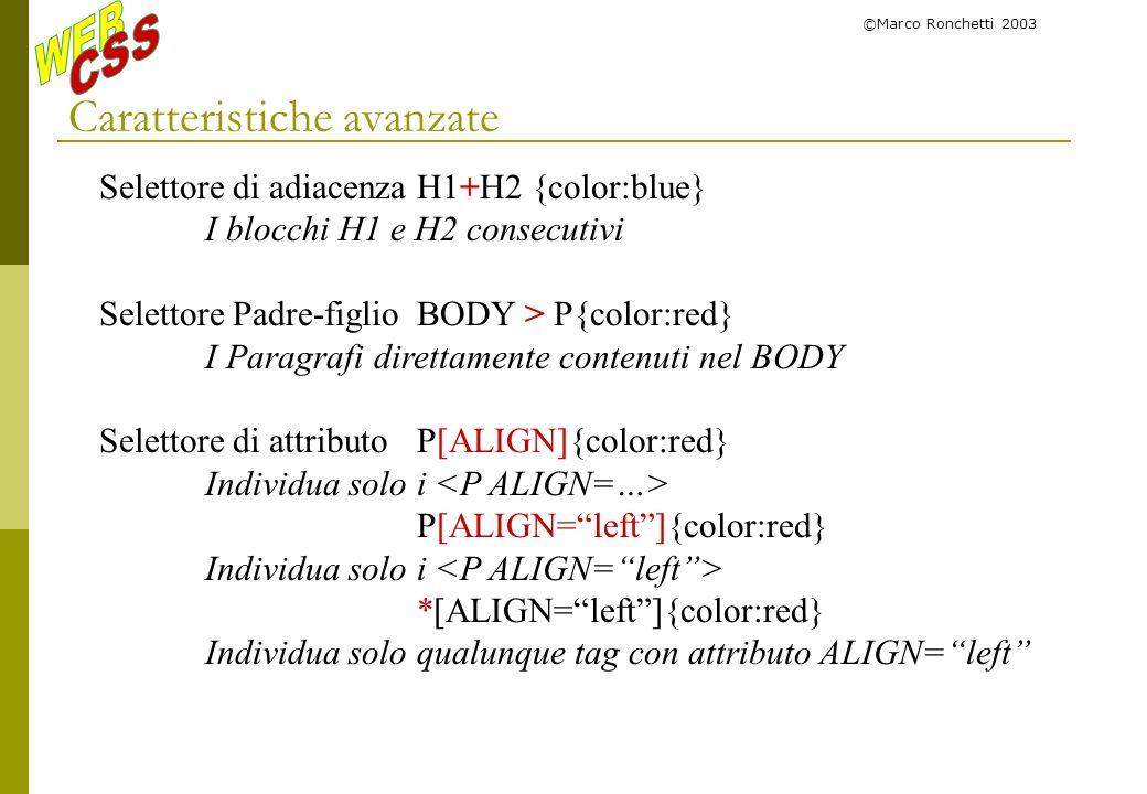 ©Marco Ronchetti 2003 Caratteristiche avanzate Selettore di adiacenzaH1+H2 {color:blue} I blocchi H1 e H2 consecutivi Selettore Padre-figlioBODY > P{c