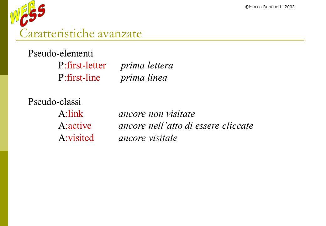 ©Marco Ronchetti 2003 Caratteristiche avanzate Pseudo-elementi P:first-letter prima lettera P:first-line prima linea Pseudo-classi A:linkancore non vi