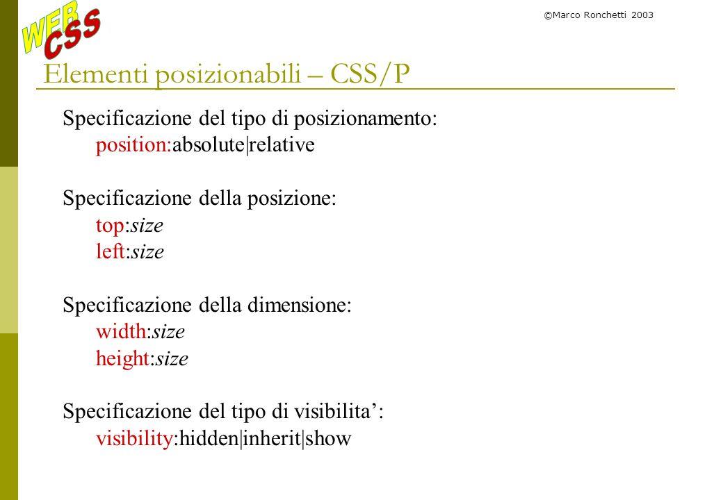 ©Marco Ronchetti 2003 Elementi posizionabili – CSS/P Specificazione del tipo di posizionamento: position:absolute|relative Specificazione della posizi