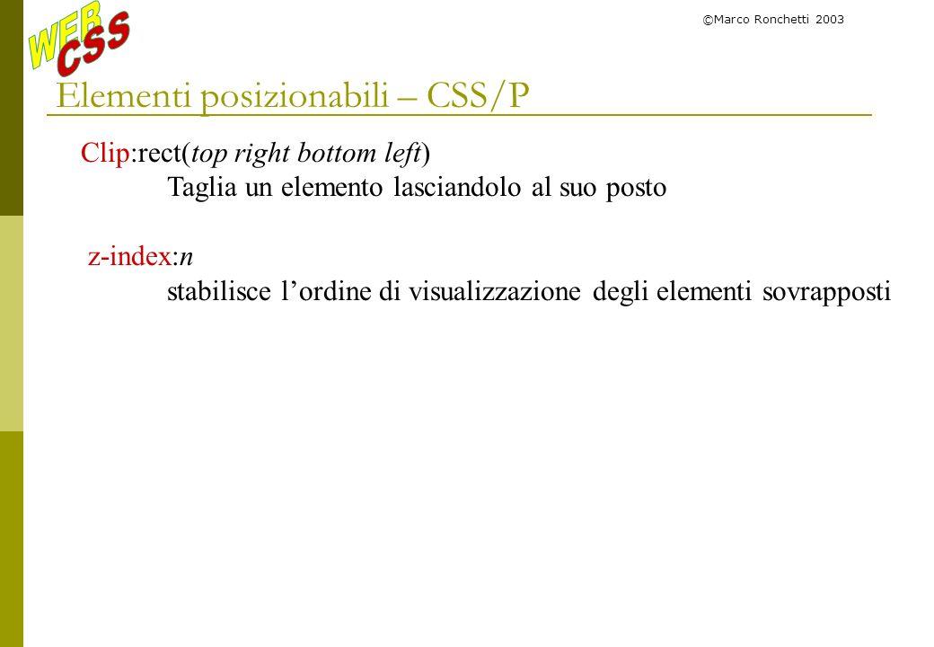 ©Marco Ronchetti 2003 Elementi posizionabili – CSS/P Clip:rect(top right bottom left) Taglia un elemento lasciandolo al suo posto z-index:n stabilisce