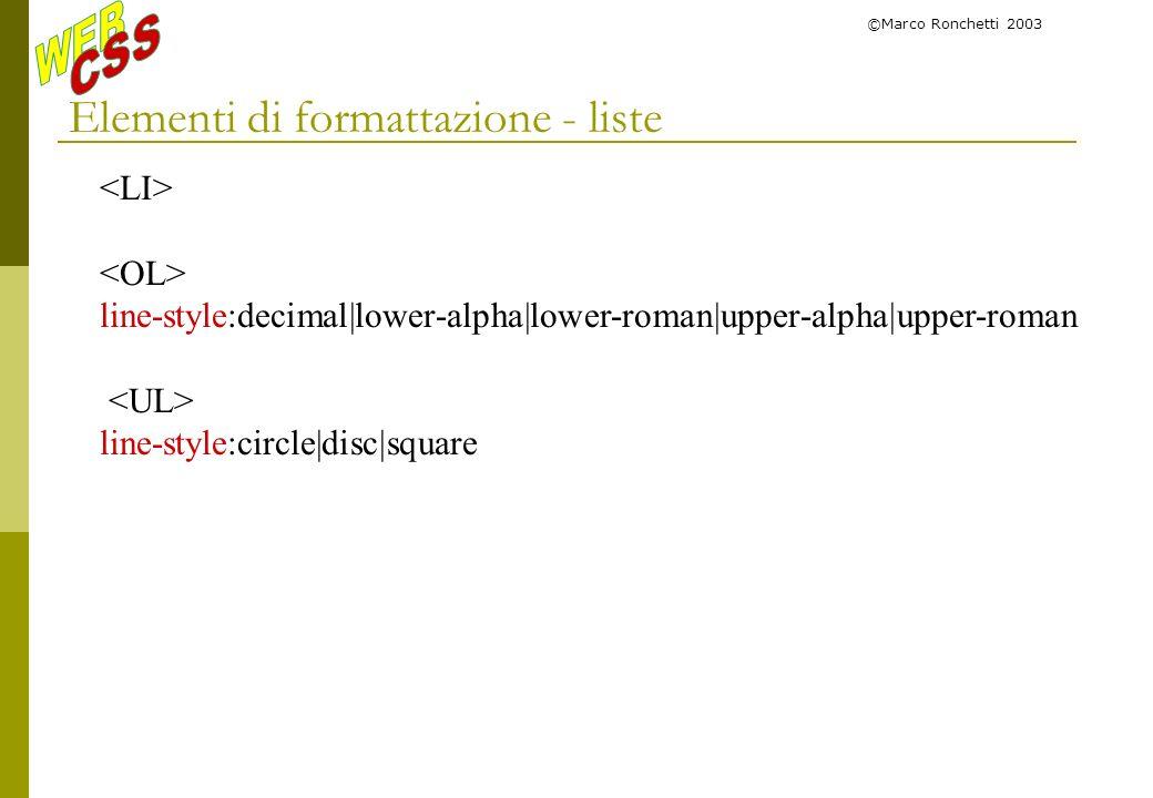 ©Marco Ronchetti 2003 Elementi di formattazione - liste line-style:decimal|lower-alpha|lower-roman|upper-alpha|upper-roman line-style:circle|disc|squa