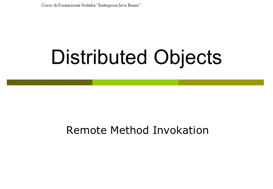 Corso di Formazione Sodalia Enterprise Java Beans Distributed Objects Remote Method Invokation