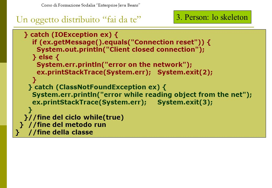 Corso di Formazione Sodalia Enterprise Java Beans Un oggetto distribuito fai da te } catch (IOException ex) { if (ex.getMessage().equals(