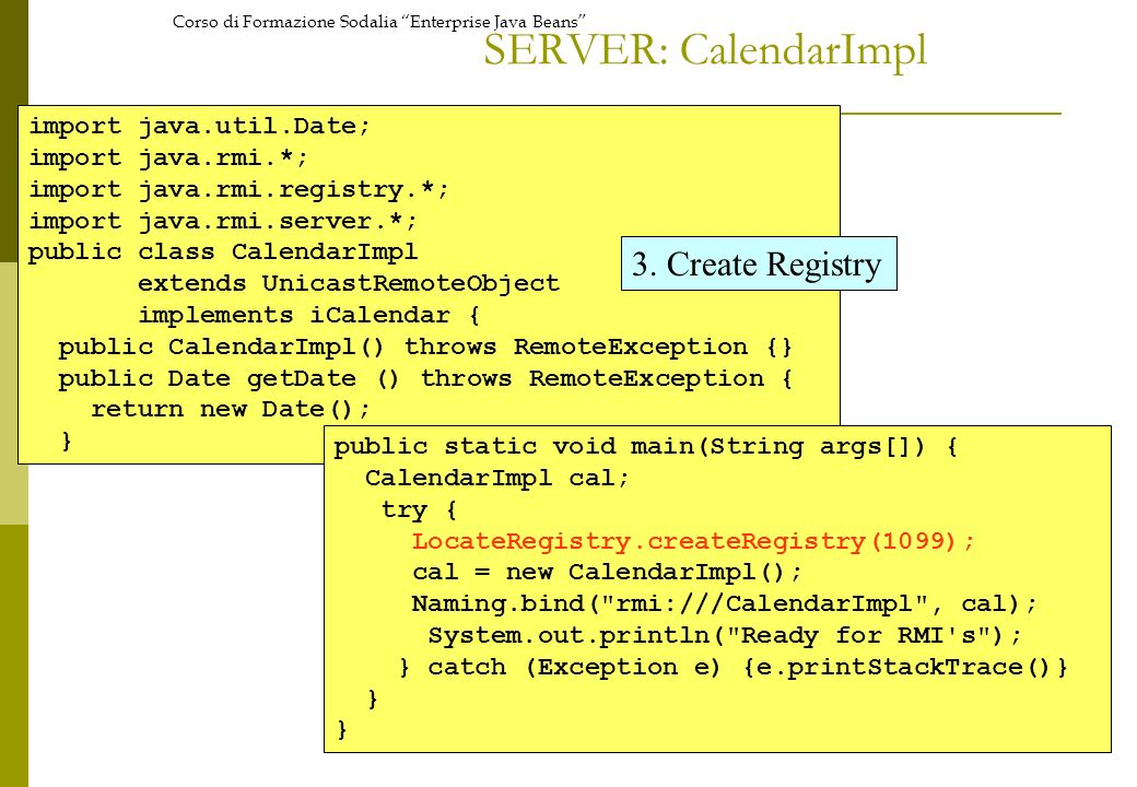 Corso di Formazione Sodalia Enterprise Java Beans SERVER: CalendarImpl import java.util.Date; import java.rmi.*; import java.rmi.registry.*; import ja