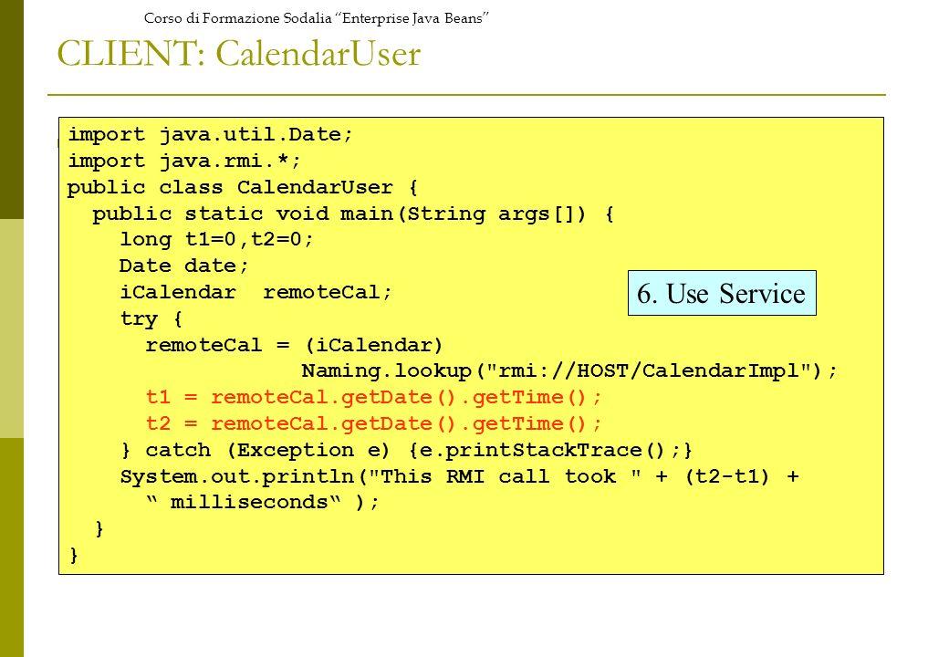 Corso di Formazione Sodalia Enterprise Java Beans CLIENT: CalendarUser import java.util.Date; import java.rmi.*; public class CalendarUser { public static void main(String args[]) { long t1=0,t2=0; Date date; iCalendar remoteCal; try { remoteCal = (iCalendar) Naming.lookup( rmi://HOST/CalendarImpl ); t1 = remoteCal.getDate().getTime(); t2 = remoteCal.getDate().getTime(); } catch (Exception e) {e.printStackTrace();} System.out.println( This RMI call took + (t2-t1) + milliseconds ); } 6.