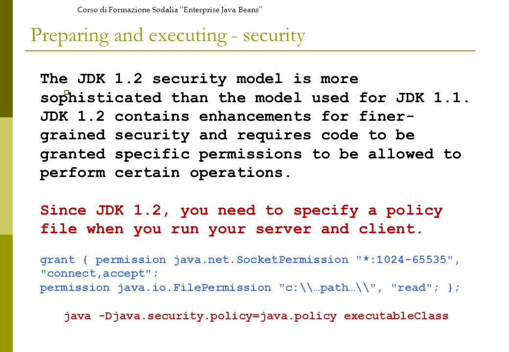 Corso di Formazione Sodalia Enterprise Java Beans Preparing and executing - security The JDK 1.2 security model is more sophisticated than the model u