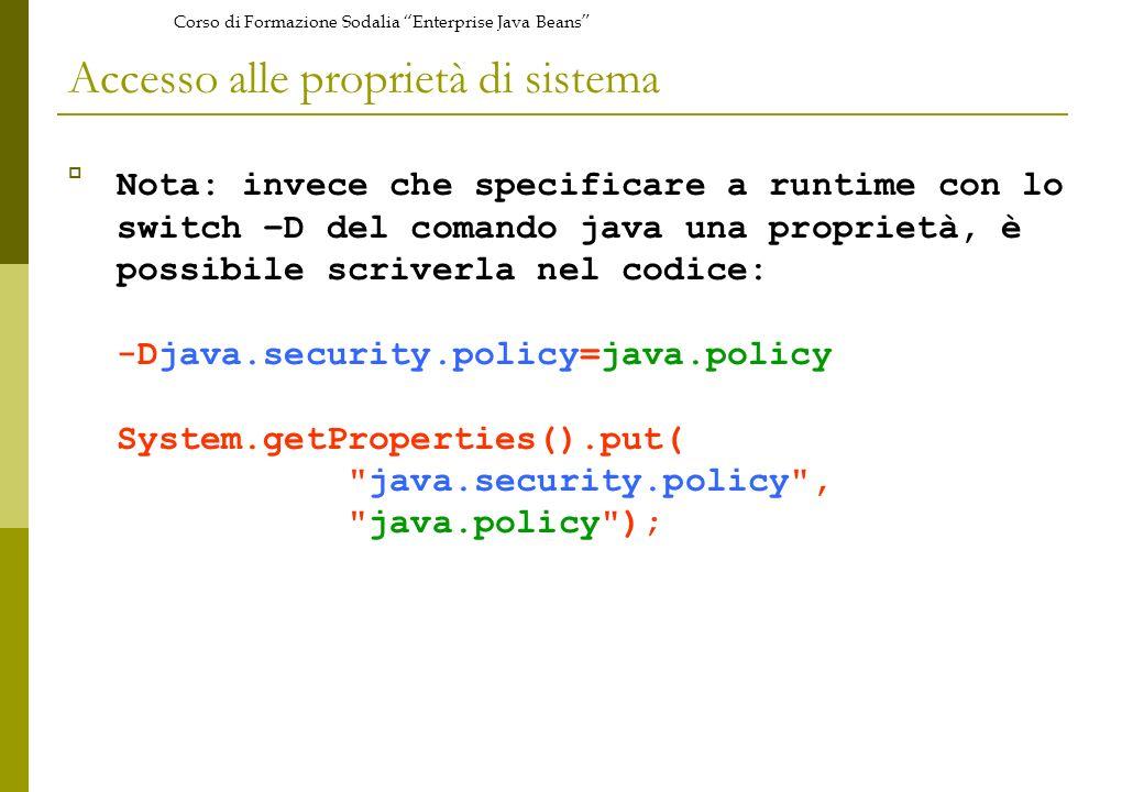 Corso di Formazione Sodalia Enterprise Java Beans Accesso alle proprietà di sistema Nota: invece che specificare a runtime con lo switch –D del comando java una proprietà, è possibile scriverla nel codice: -Djava.security.policy=java.policy System.getProperties().put( java.security.policy , java.policy );