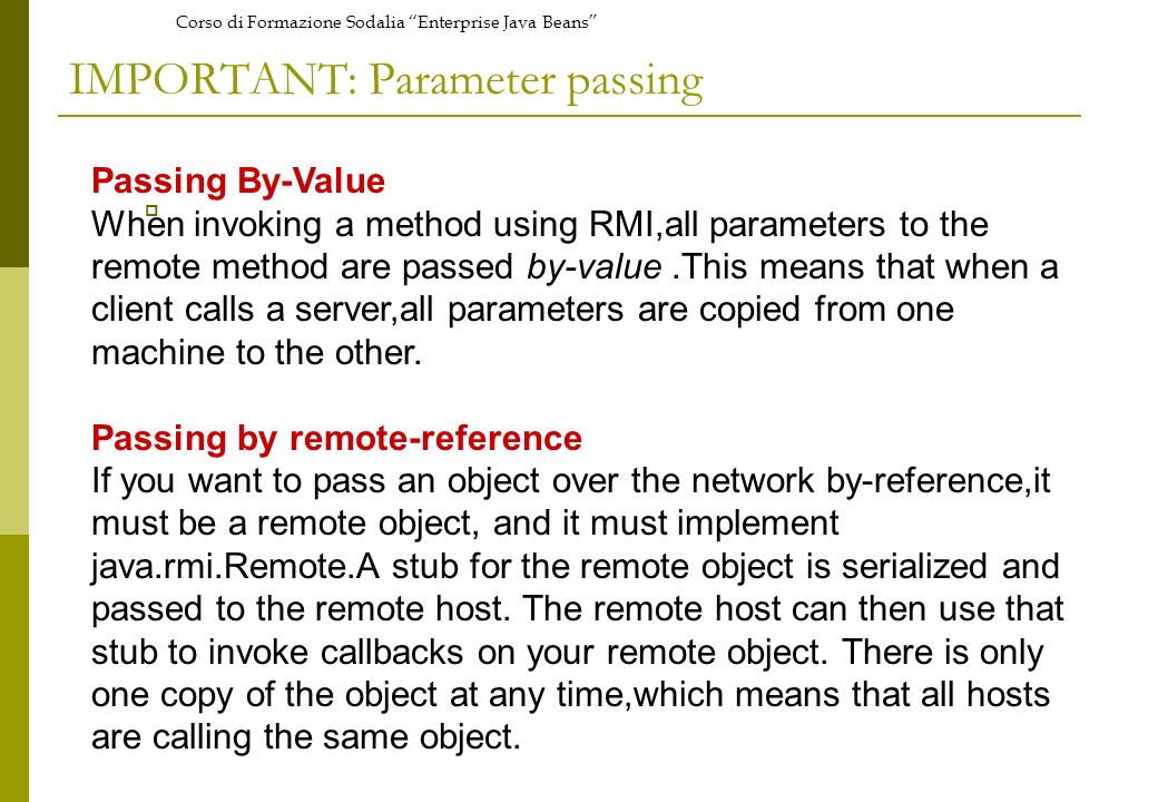 Corso di Formazione Sodalia Enterprise Java Beans IMPORTANT: Parameter passing Passing By-Value When invoking a method using RMI,all parameters to the