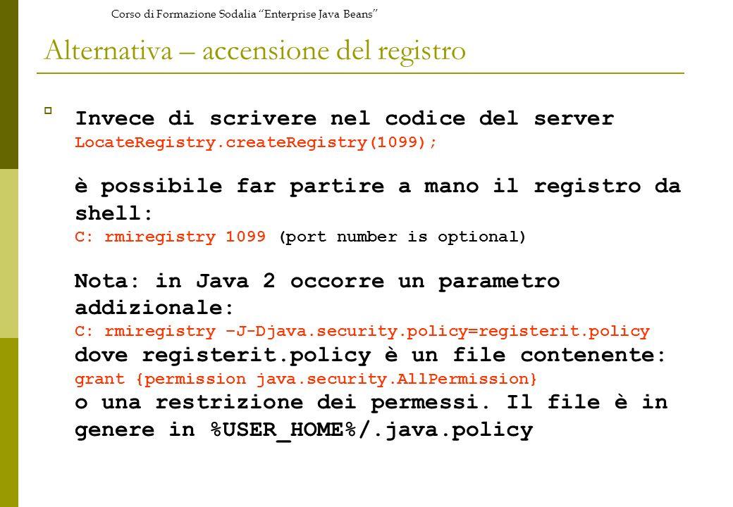 Corso di Formazione Sodalia Enterprise Java Beans Alternativa – accensione del registro Invece di scrivere nel codice del server LocateRegistry.createRegistry(1099); è possibile far partire a mano il registro da shell: C: rmiregistry 1099 (port number is optional) Nota: in Java 2 occorre un parametro addizionale: C: rmiregistry –J-Djava.security.policy=registerit.policy dove registerit.policy è un file contenente: grant {permission java.security.AllPermission} o una restrizione dei permessi.