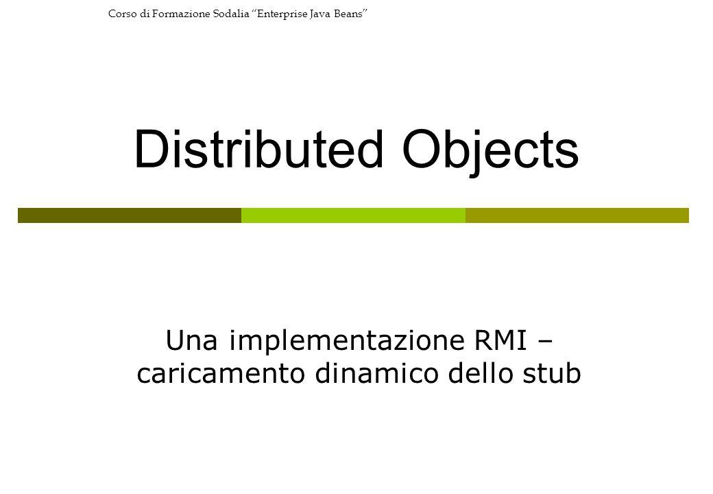 Corso di Formazione Sodalia Enterprise Java Beans Distributed Objects Una implementazione RMI – caricamento dinamico dello stub
