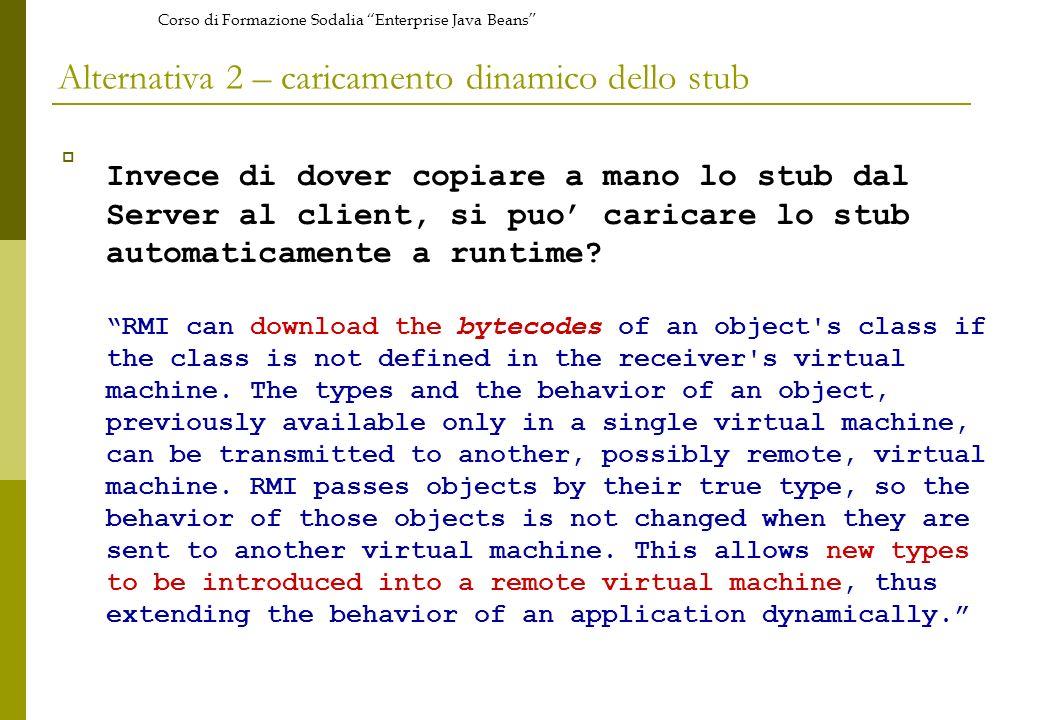 Corso di Formazione Sodalia Enterprise Java Beans Alternativa 2 – caricamento dinamico dello stub Invece di dover copiare a mano lo stub dal Server al