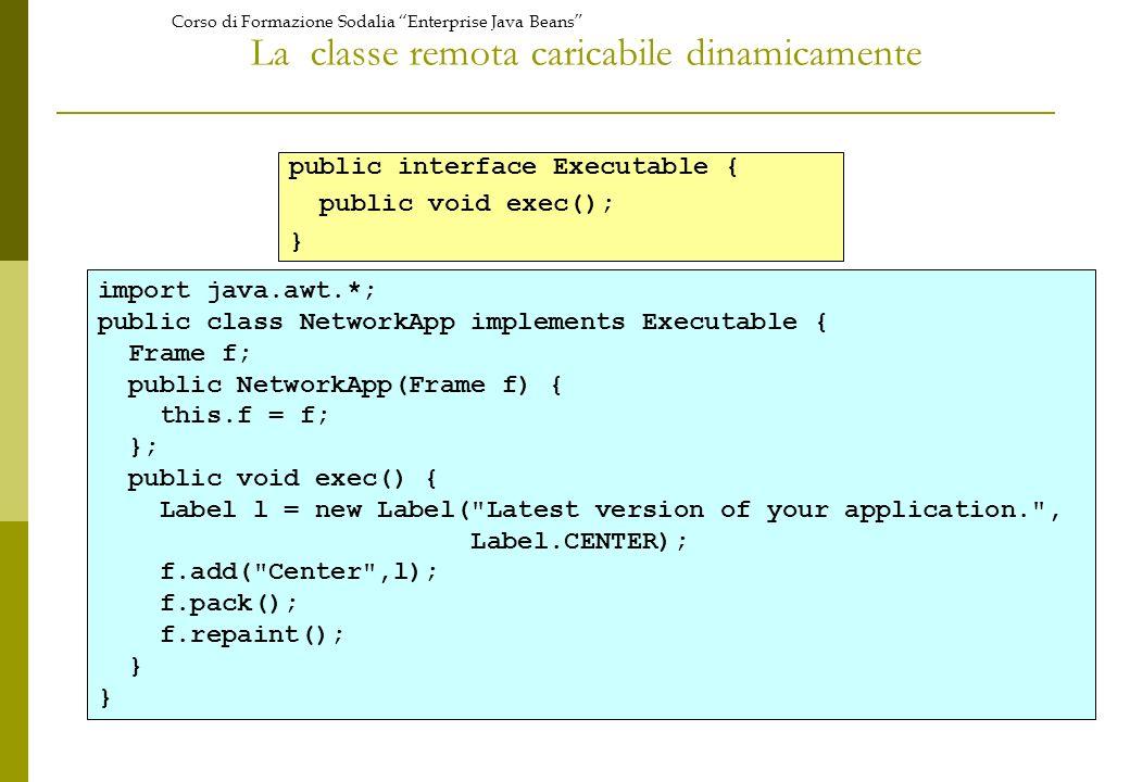 Corso di Formazione Sodalia Enterprise Java Beans La classe remota caricabile dinamicamente import java.awt.*; public class NetworkApp implements Executable { Frame f; public NetworkApp(Frame f) { this.f = f; }; public void exec() { Label l = new Label( Latest version of your application. , Label.CENTER); f.add( Center ,l); f.pack(); f.repaint(); } public interface Executable { public void exec(); }