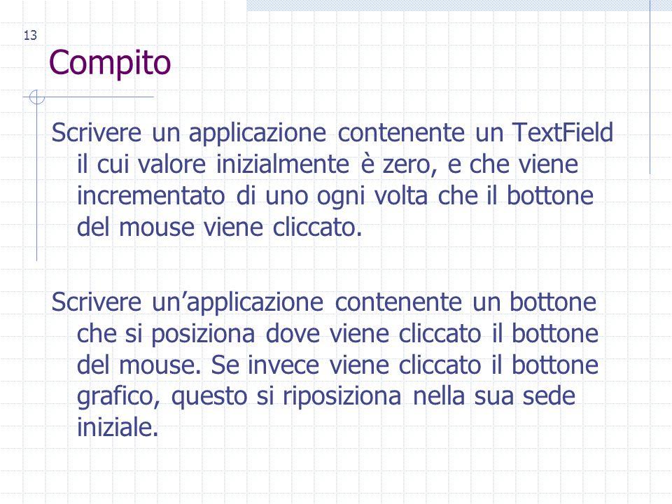 13 Compito Scrivere un applicazione contenente un TextField il cui valore inizialmente è zero, e che viene incrementato di uno ogni volta che il bottone del mouse viene cliccato.