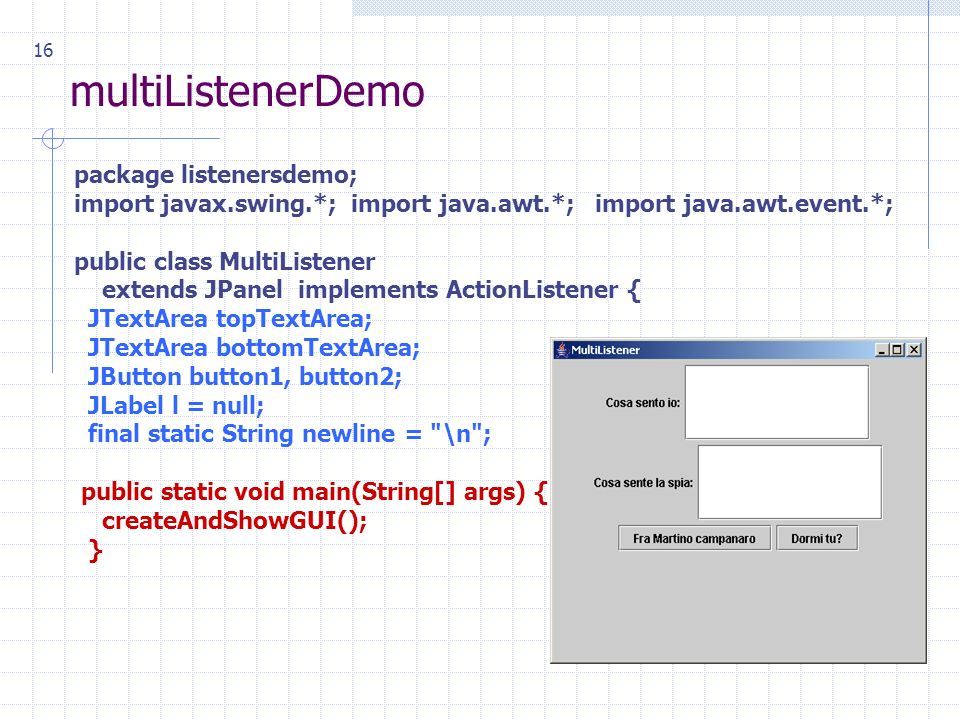 16 multiListenerDemo package listenersdemo; import javax.swing.*; import java.awt.*; import java.awt.event.*; public class MultiListener extends JPanel implements ActionListener { JTextArea topTextArea; JTextArea bottomTextArea; JButton button1, button2; JLabel l = null; final static String newline = \n ; public static void main(String[] args) { createAndShowGUI(); }