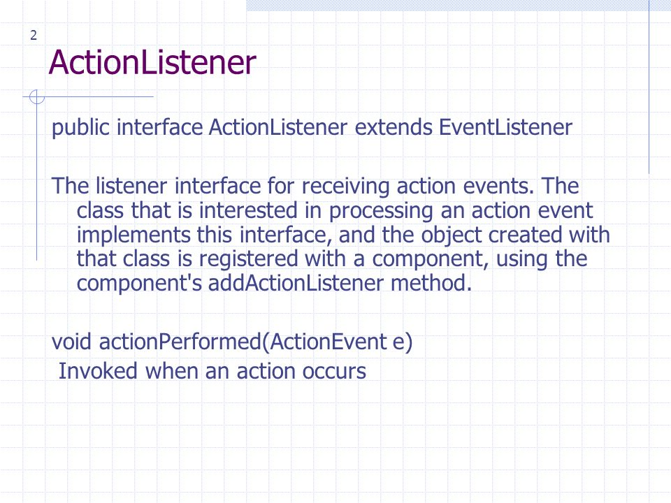 2 ActionListener public interface ActionListener extends EventListener The listener interface for receiving action events.
