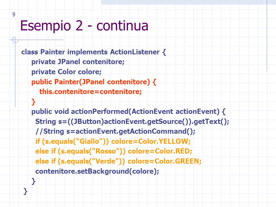 9 Esempio 2 - continua class Painter implements ActionListener { private JPanel contenitore; private Color colore; public Painter(JPanel contenitore) { this.contenitore=contenitore; } public void actionPerformed(ActionEvent actionEvent) { String s=((JButton)actionEvent.getSource()).getText(); //String s=actionEvent.getActionCommand(); if (s.equals( Giallo )) colore=Color.YELLOW; else if (s.equals( Rosso )) colore=Color.RED; else if (s.equals( Verde )) colore=Color.GREEN; contenitore.setBackground(colore); }
