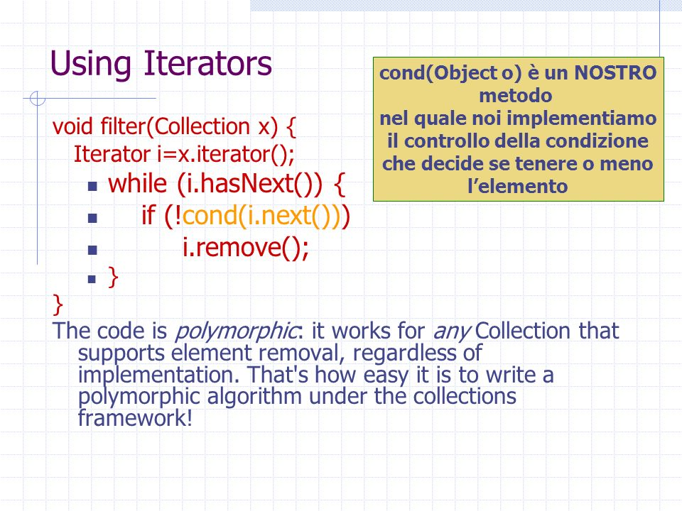 Using Iterators void filter(Collection x) { Iterator i=x.iterator(); while (i.hasNext()) { if (!cond(i.next())) i.remove(); } The code is polymorphic: