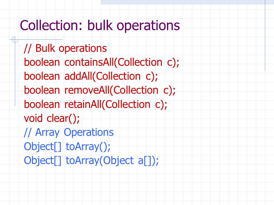 Collection: bulk operations // Bulk operations boolean containsAll(Collection c); boolean addAll(Collection c); boolean removeAll(Collection c); boolean retainAll(Collection c); void clear(); // Array Operations Object[] toArray(); Object[] toArray(Object a[]);